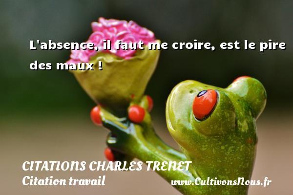 L absence, il faut me croire, est le pire des maux !  Une citation de Charles Trenet CITATIONS CHARLES TRENET - Citation travail
