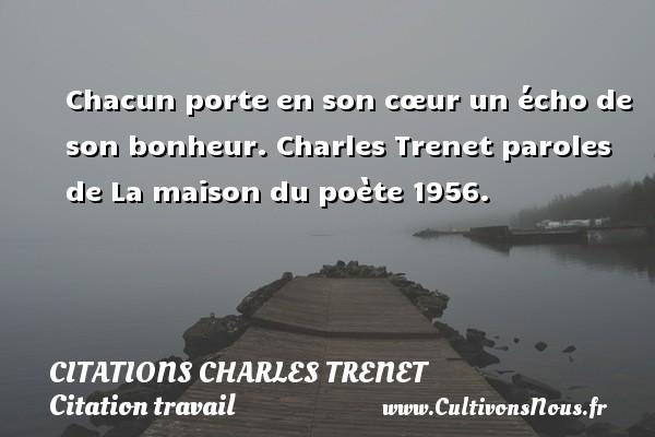 Chacun porte en son cœur un écho de son bonheur.  Charles Trenet paroles de La maison du poète 1956.  Une citation de Charles Trenet CITATIONS CHARLES TRENET - Citation travail
