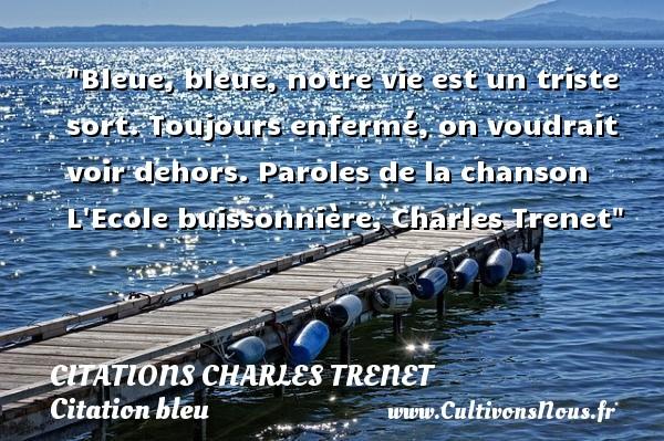 Citations - Citations Charles Trenet - Citation bleu - Citation travail - Bleue, bleue, notre vie est un triste sort. Toujours enfermé, on voudrait voir dehors.  Paroles de la chanson L Ecole buissonnière, Charles Trenet   Une citation sur bleu CITATIONS CHARLES TRENET