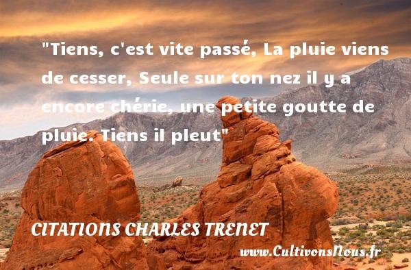 Citations - Citations Charles Trenet - Citation pluie - Tiens, c est vite passé, La pluie viens de cesser, Seule sur ton nez il y a encore chérie, une petite goutte de pluie. Tiens il pleut  Une citation de Charles Trenet CITATIONS CHARLES TRENET
