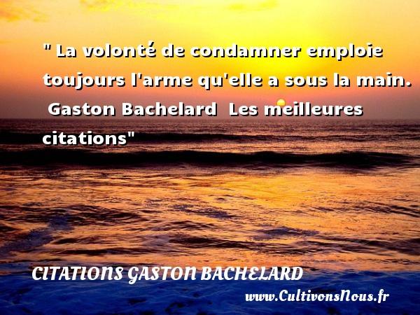 La volonté de condamner emploie toujours l arme qu elle a sous la main.   Gaston Bachelard   Les meilleures citations CITATIONS GASTON BACHELARD - Citation volonté