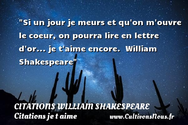 Citations William Shakespeare - Citations je t aime - Si un jour je meurs et qu on m ouvre le coeur, on pourra lire en lettre d or... je t aime encore.   William Shakespeare   Une citation je t aime CITATIONS WILLIAM SHAKESPEARE
