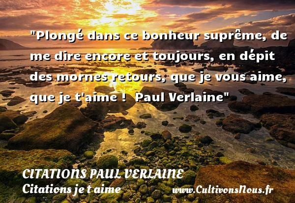 Citations Paul Verlaine - Citations je t aime - Plongé dans ce bonheur suprême, de me dire encore et toujours, en dépit des mornes retours, que je vous aime, que je t aime !   Paul Verlaine   Une citation je t aime CITATIONS PAUL VERLAINE