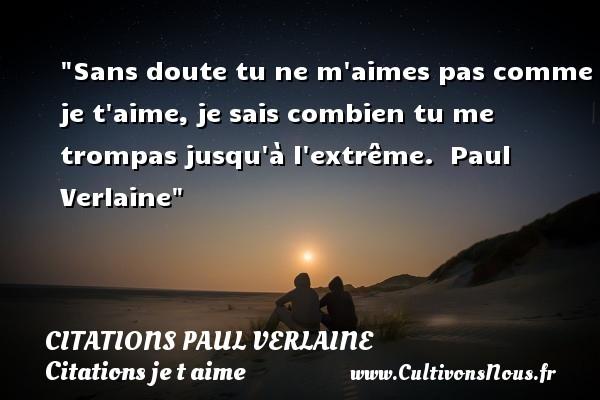 Citations Paul Verlaine - Citations je t aime - Sans doute tu ne m aimes pas comme je t aime, je sais combien tu me trompas jusqu à l extrême.   Paul Verlaine   Une citation je t aime CITATIONS PAUL VERLAINE