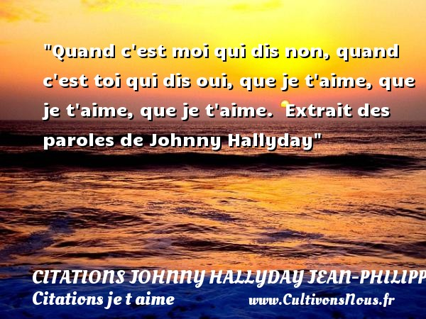 Citations Johnny Hallyday Jean-PhilippeSmet - Citations je t aime - Quand c est moi qui dis non, quand c est toi qui dis oui, que je t aime, que je t aime, que je t aime.   Extrait des paroles de Johnny Hallyday   Une citation je t aime CITATIONS JOHNNY HALLYDAY JEAN-PHILIPPESMET