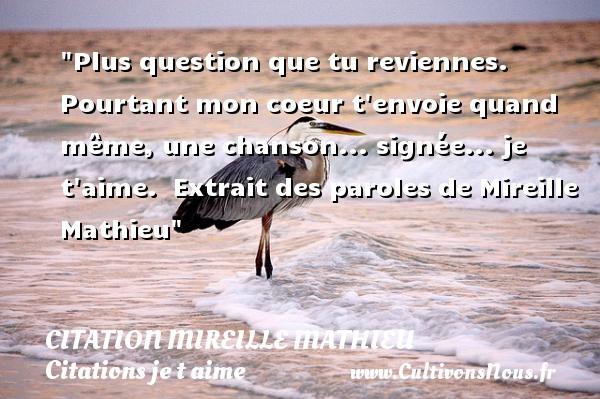 Citation Mireille Mathieu - Citations je t aime - Plus question que tu reviennes. Pourtant mon coeur t envoie quand même, une chanson... signée... je t aime.   Extrait des paroles de Mireille Mathieu   Une citation je t aime CITATION MIREILLE MATHIEU