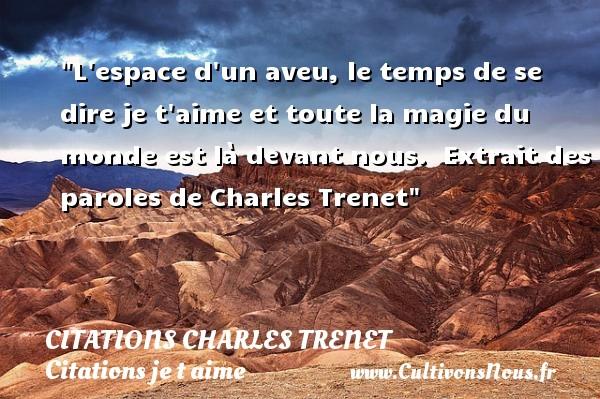 Citations Charles Trenet - Citations je t aime - L espace d un aveu, le temps de se dire je t aime et toute la magie du monde est là devant nous.   Extrait des paroles de Charles Trenet   Une citation je t aime CITATIONS CHARLES TRENET