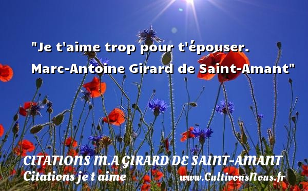 Citations M.A Girard de Saint-Amant - Citations je t aime - Je t aime trop pour t épouser.   Marc-Antoine Girard de Saint-Amant   Une citation je t aime CITATIONS M.A GIRARD DE SAINT-AMANT
