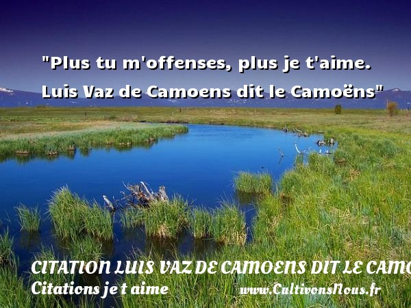 Plus tu m offenses, plus je t aime.   Luis Vaz de Camoens dit le Camoëns   Une citation je t aime CITATION LUIS VAZ DE CAMOENS DIT LE CAMOËNS - Citation Luis Vaz de Camoens dit le Camoëns - Citations je t aime