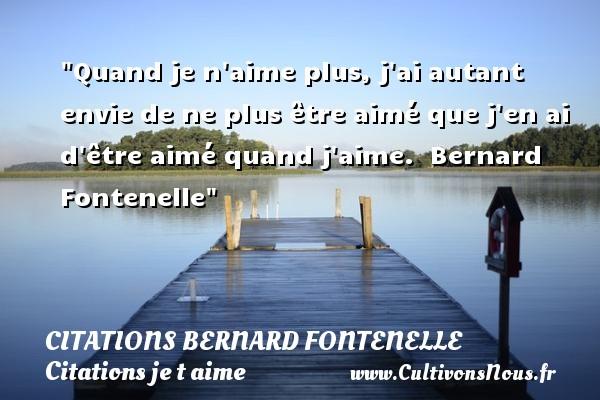 Citations Bernard Fontenelle - Citations je t aime - Quand je n aime plus, j ai autant envie de ne plus être aimé que j en ai d être aimé quand j aime.   Bernard Fontenelle   Une citation je t aime CITATIONS BERNARD FONTENELLE