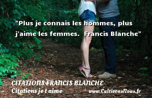 Citations Francis Blanche - Citations je t aime - Plus je connais les hommes, plus j aime les femmes.   Francis Blanche   Une citation je t aime CITATIONS FRANCIS BLANCHE