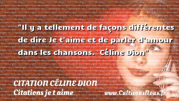 Il y a tellement de façons différentes de dire Je t aime et de parler d amour dans les chansons.   Céline Dion   Une citation je t aime CITATION CÉLINE DION - Citation Céline Dion - Citations je t aime