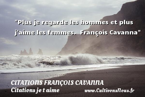 Plus je regarde les hommes et plus j aime les femmes.   François Cavanna   Une citation je t aime CITATIONS FRANÇOIS CAVANNA - Citations François Cavanna - Citations je t aime