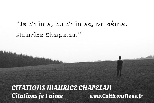 Je t aime, tu t aimes, on sème.   Maurice Chapelan   Une citation je t aime CITATIONS MAURICE CHAPELAN - Citations je t aime