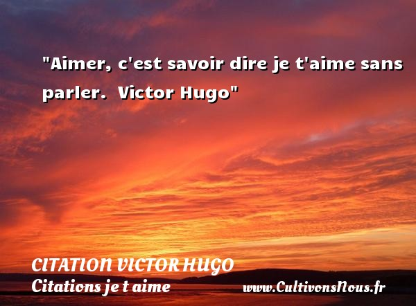 citation Victor Hugo - Citations je t aime - Aimer, c est savoir dire je t aime sans parler.   Victor Hugo   Une citation je t aime CITATION VICTOR HUGO