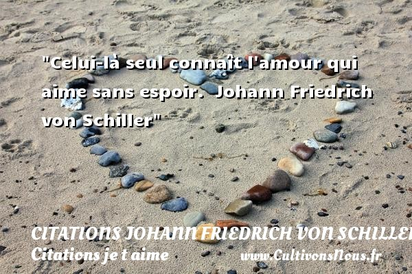 Citations Johann Friedrich von Schiller - Citations je t aime - Celui-là seul connaît l amour qui aime sans espoir.   Johann Friedrich von Schiller   Une citation je t aime CITATIONS JOHANN FRIEDRICH VON SCHILLER