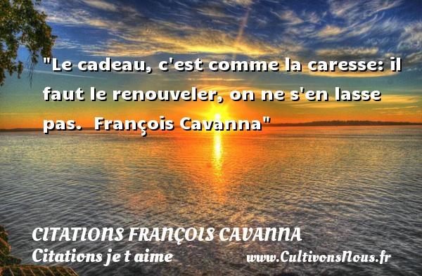 Le cadeau, c est comme la caresse: il faut le renouveler, on ne s en lasse pas.   François Cavanna   Une citation je t aime CITATIONS FRANÇOIS CAVANNA - Citations François Cavanna - Citations je t aime