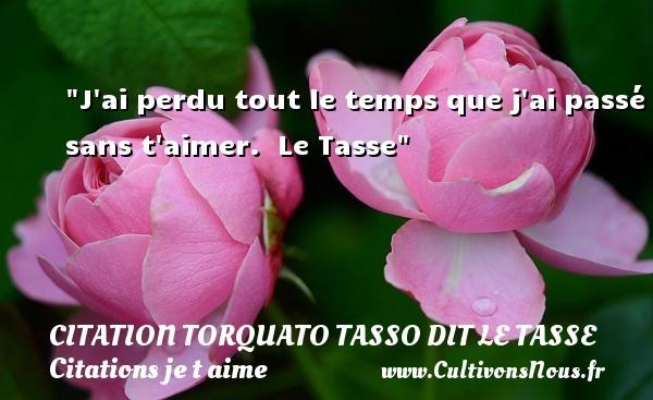 Citation Torquato Tasso dit Le Tasse - Citations je t aime - J ai perdu tout le temps que j ai passé sans t aimer.   Le Tasse   Une citation je t aime CITATION TORQUATO TASSO DIT LE TASSE