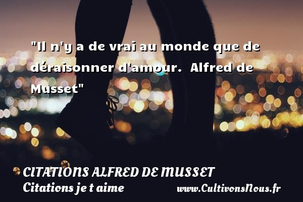 Citations Alfred de Musset - Citations je t aime - Il n y a de vrai au monde que de déraisonner d amour.   Alfred de Musset   Une citation je t aime CITATIONS ALFRED DE MUSSET