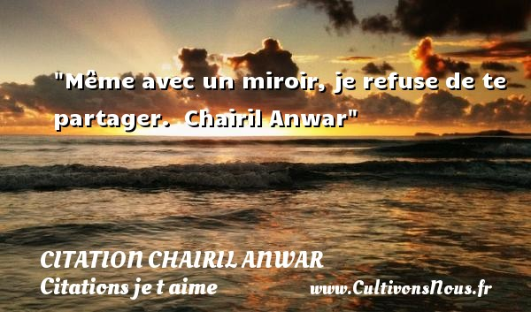 Citation Chairil Anwar - Citations je t aime - Même avec un miroir, je refuse de te partager.   Chairil Anwar   Une citation je t aime CITATION CHAIRIL ANWAR