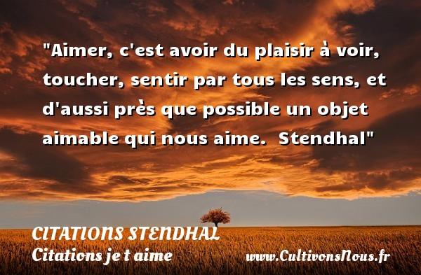 Citations Stendhal - Citations je t aime - Aimer, c est avoir du plaisir à voir, toucher, sentir par tous les sens, et d aussi près que possible un objet aimable qui nous aime.   Stendhal   Une citation je t aime CITATIONS STENDHAL