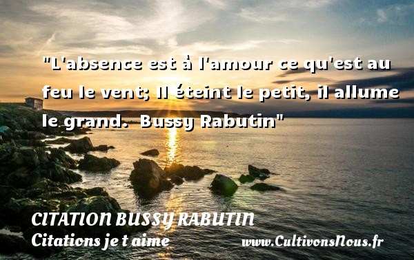 Citation Bussy Rabutin - Citations je t aime - L absence est à l amour ce qu est au feu le vent; Il éteint le petit, il allume le grand.   Bussy Rabutin   Une citation je t aime CITATION BUSSY RABUTIN