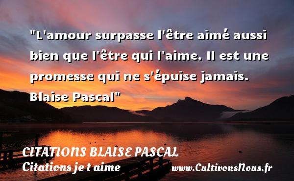 Citations Blaise Pascal - Citations je t aime - L amour surpasse l être aimé aussi bien que l être qui l aime. Il est une promesse qui ne s épuise jamais.   Blaise Pascal   Une citation je t aime CITATIONS BLAISE PASCAL