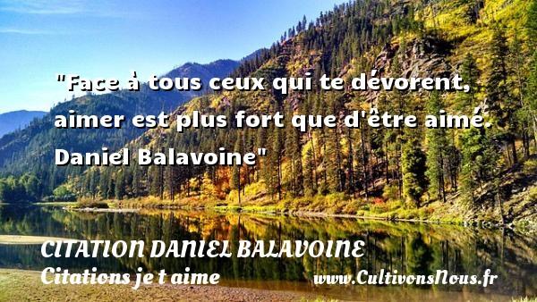 Face à tous ceux qui te dévorent, aimer est plus fort que d être aimé.   Daniel Balavoine   Une citation je t aime CITATION DANIEL BALAVOINE - Citations je t aime