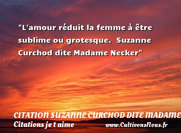 L amour réduit la femme à être sublime ou grotesque.   Suzanne Curchod dite Madame Necker   Une citation je t aime CITATION SUZANNE CURCHOD DITE MADAME NECKER - Citations je t aime