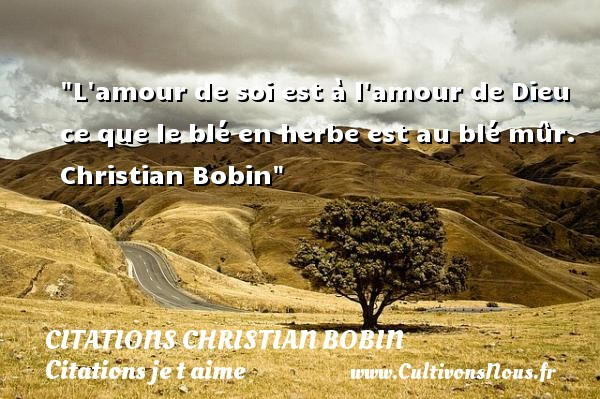 Citations Christian Bobin - Citations je t aime - L amour de soi est à l amour de Dieu ce que le blé en herbe est au blé mûr.   Christian Bobin   Une citation je t aime CITATIONS CHRISTIAN BOBIN