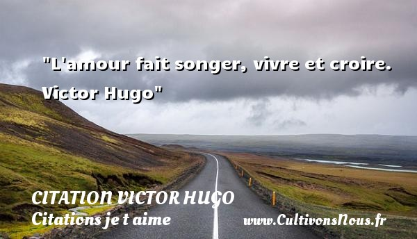 citation Victor Hugo - Citations je t aime - L amour fait songer, vivre et croire.   Victor Hugo   Une citation je t aime CITATION VICTOR HUGO