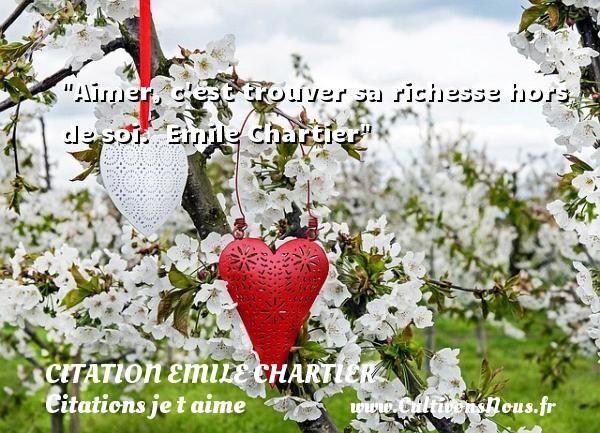Aimer, c est trouver sa richesse hors de soi.   Emile Chartier   Une citation je t aime CITATION EMILE CHARTIER - Citations je t aime