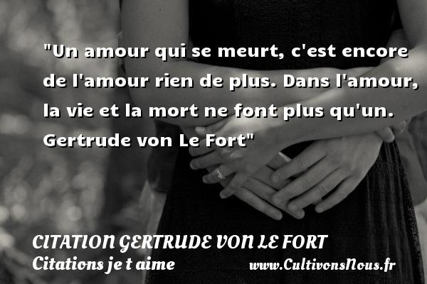 Citation Gertrude von Le Fort - Citations je t aime - Un amour qui se meurt, c est encore de l amour rien de plus. Dans l amour, la vie et la mort ne font plus qu un.   Gertrude von Le Fort   Une citation je t aime CITATION GERTRUDE VON LE FORT