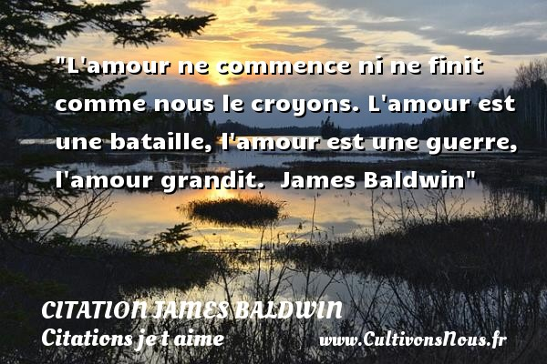 Citation James Baldwin - Citations je t aime - L amour ne commence ni ne finit comme nous le croyons. L amour est une bataille, l amour est une guerre, l amour grandit.   James Baldwin   Une citation je t aime CITATION JAMES BALDWIN