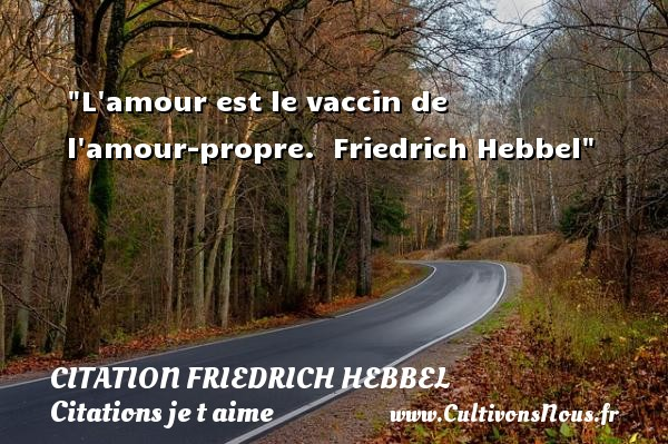 L amour est le vaccin de l amour-propre.   Friedrich Hebbel   Une citation je t aime CITATION FRIEDRICH HEBBEL - Citations je t aime