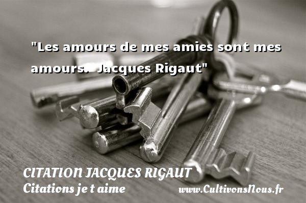 Citation Jacques Rigaut - Citations je t aime - Les amours de mes amies sont mes amours.   Jacques Rigaut   Une citation je t aime CITATION JACQUES RIGAUT