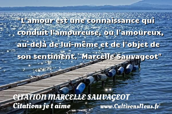 L amour est une connaissance qui conduit l amoureuse, ou l amoureux, au-delà de lui-même et de l objet de son sentiment.   Marcelle Sauvageot   Une citation je t aime CITATION MARCELLE SAUVAGEOT - Citations je t aime