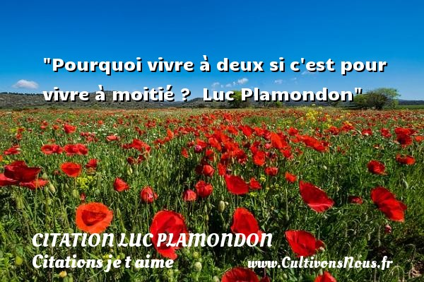 Pourquoi vivre à deux si c est pour vivre à moitié ?   Luc Plamondon   Une citation je t aime CITATION LUC PLAMONDON - Citations je t aime