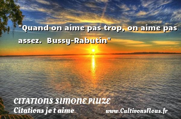 Citations Roger Bussy-Rabutin - Citations Simone Piuze - Citations je t aime - Quand on aime pas trop, on aime pas assez.   Bussy-Rabutin   Une citation je t aime CITATIONS SIMONE PIUZE