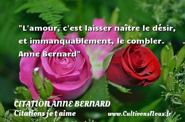 Citation Anne Bernard - Citations je t aime - L amour, c est laisser naître le désir, et immanquablement, le combler.   Anne Bernard   Une citation je t aime CITATION ANNE BERNARD