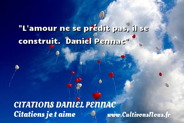 L amour ne se prédit pas, il se construit.   Daniel Pennac   Une citation je t aime CITATIONS DANIEL PENNAC - Citations Daniel Pennac - Citations je t aime