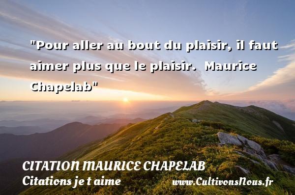 Pour aller au bout du plaisir, il faut aimer plus que le plaisir.   Maurice Chapelan   Une citation je t aime CITATIONS MAURICE CHAPELAN - Citations je t aime