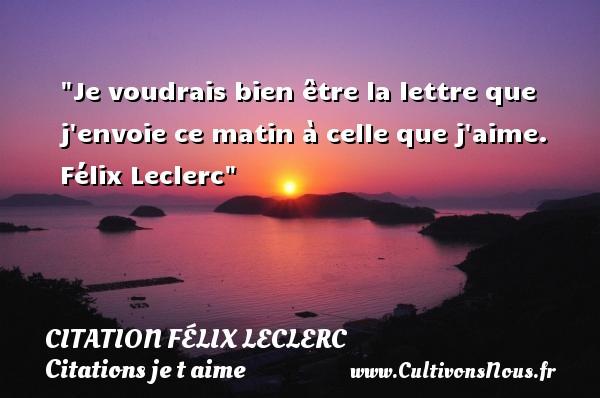 Citation Félix Leclerc - Citations je t aime - Je voudrais bien être la lettre que j envoie ce matin à celle que j aime.   Félix Leclerc   Une citation je t aime CITATION FÉLIX LECLERC