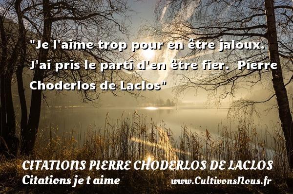 Je l aime trop pour en être jaloux. J ai pris le parti d en être fier.   Pierre Choderlos de Laclos   Une citation je t aime CITATIONS PIERRE CHODERLOS DE LACLOS - Citations je t aime