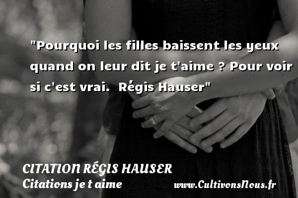 Citation Régis Hauser - Citations je t aime - Pourquoi les filles baissent les yeux quand on leur dit je t aime ? Pour voir si c est vrai.   Régis Hauser   Une citation je t aime CITATION RÉGIS HAUSER