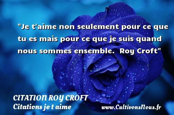 Citation Roy Croft - Citations je t aime - Je t aime non seulement pour ce que tu es mais pour ce que je suis quand nous sommes ensemble.   Roy Croft   Une citation je t aime CITATION ROY CROFT