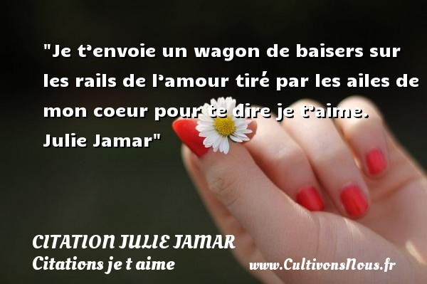 Citation Julie Jamar - Citations je t aime - Je t'envoie un wagon de baisers sur les rails de l'amour tiré par les ailes de mon coeur pour te dire je t'aime.   Julie Jamar   Une citation je t aime CITATION JULIE JAMAR