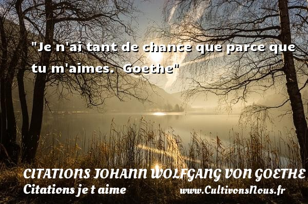 Je n ai tant de chance que parce que tu m aimes.   Goethe   Une citation je t aime CITATIONS JOHANN WOLFGANG VON GOETHE - Citations je t aime