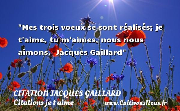 Mes trois voeux se sont réalisés; je t aime, tu m aimes, nous nous aimons.   Jacques Gaillard   Une citation je t aime CITATION JACQUES GAILLARD - Citations je t aime