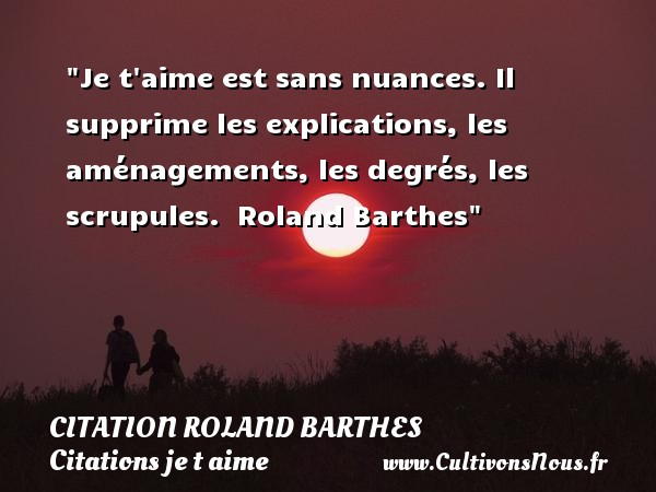 Citation Roland Barthes - Citations je t aime - Je t aime est sans nuances. Il supprime les explications, les aménagements, les degrés, les scrupules.   Roland Barthes   Une citation je t aime CITATION ROLAND BARTHES